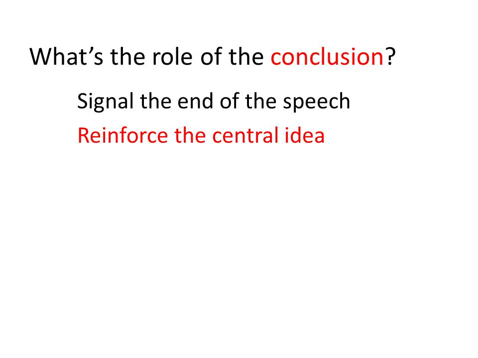 What's the role of the conclusion Signal the end of the speech Reinforce the central idea