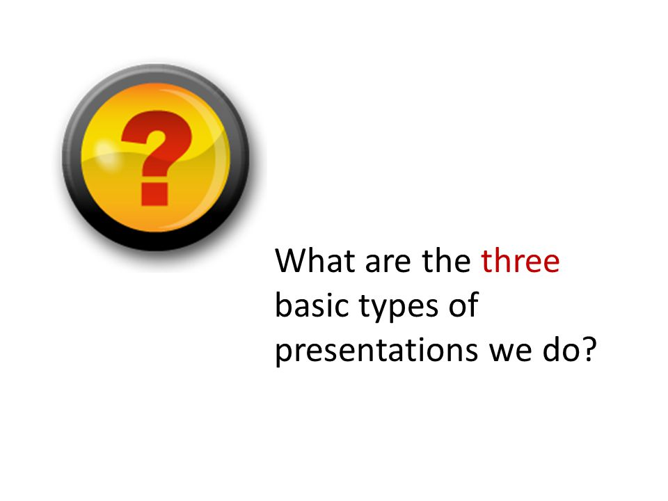 What are the three basic types of presentations we do