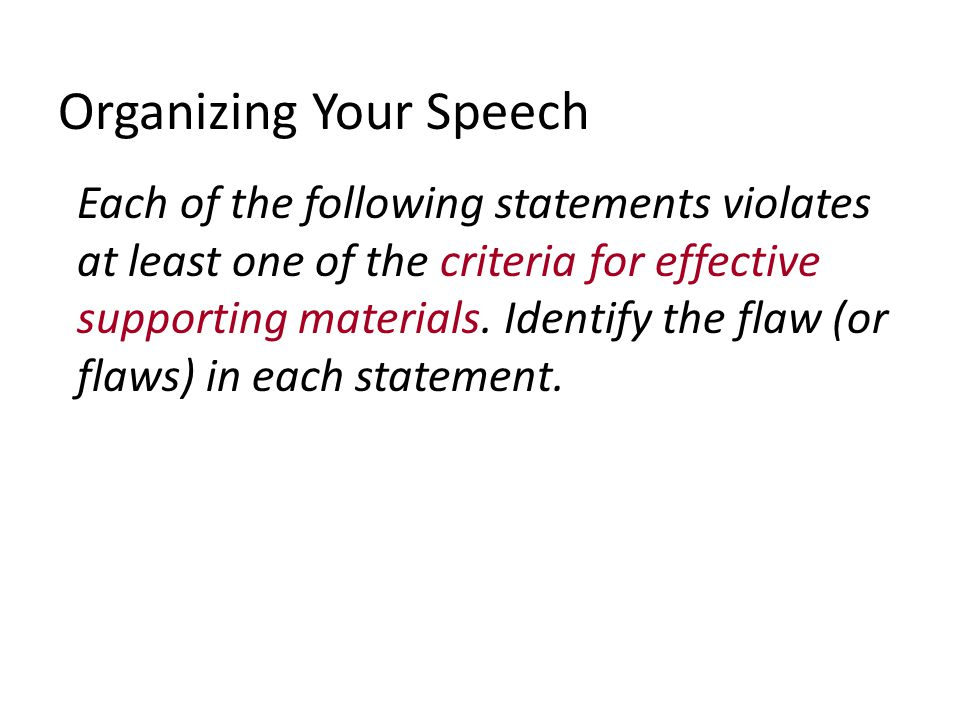 Organizing Your Speech Each of the following statements violates at least one of the criteria for effective supporting materials.