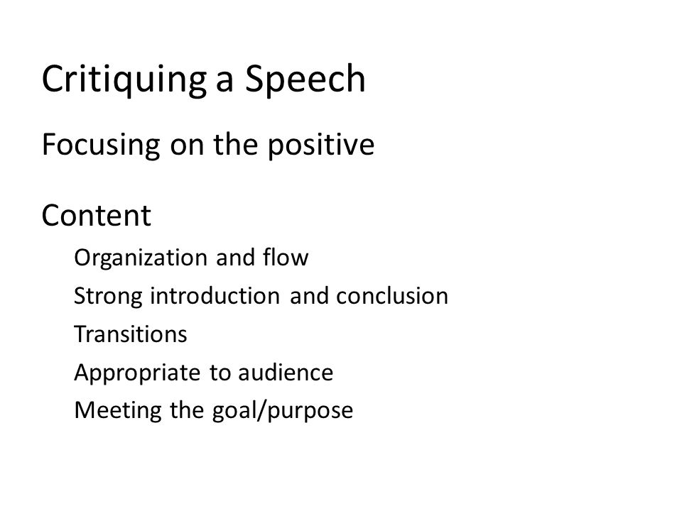 Critiquing a Speech Focusing on the positive Content Organization and flow Strong introduction and conclusion Transitions Appropriate to audience Meeting the goal/purpose