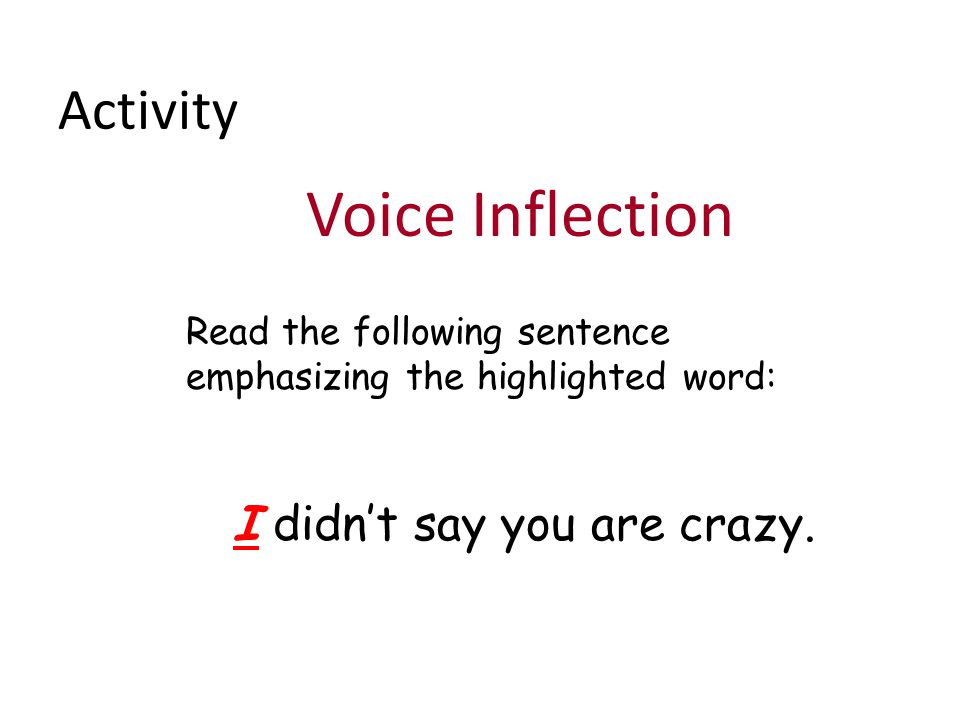 Activity Voice Inflection Read the following sentence emphasizing the highlighted word: I didn't say you are crazy.