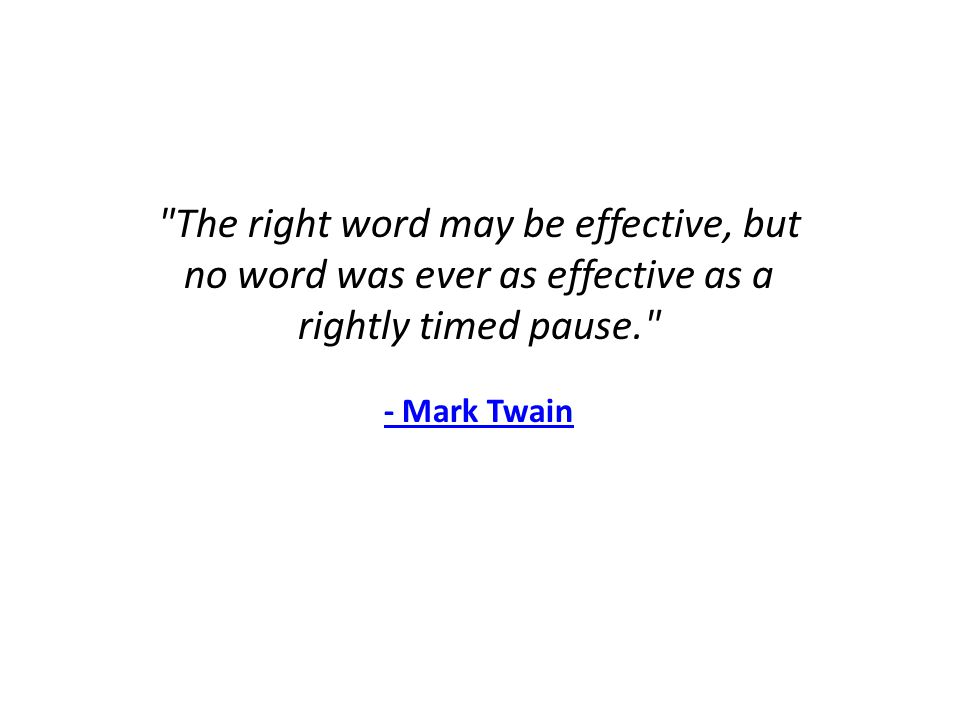 The right word may be effective, but no word was ever as effective as a rightly timed pause. - Mark Twain
