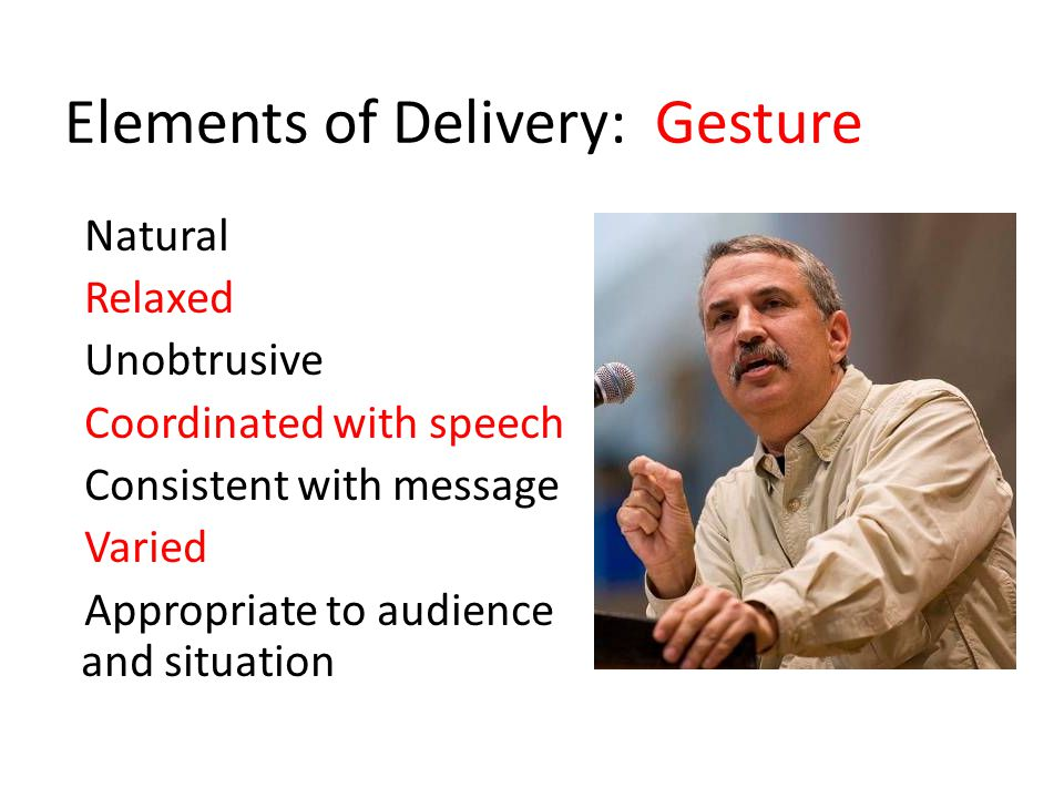 Elements of Delivery: Gesture Natural Relaxed Unobtrusive Coordinated with speech Consistent with message Varied Appropriate to audience and situation