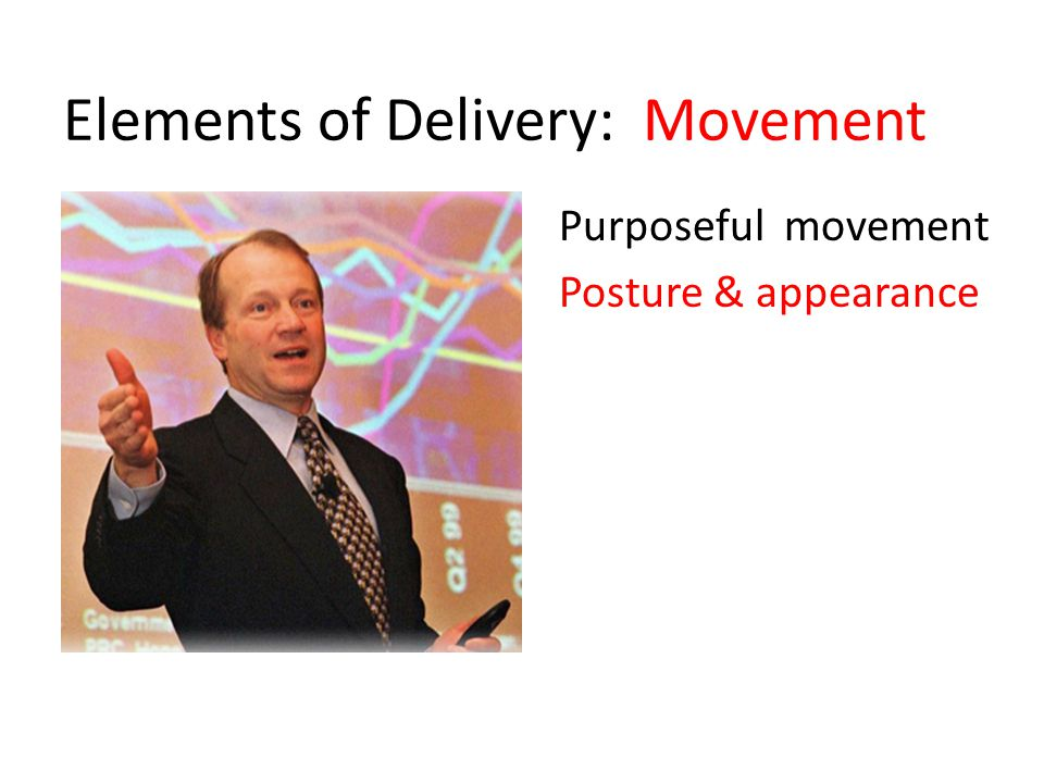 Elements of Delivery: Movement Purposeful movement Posture & appearance