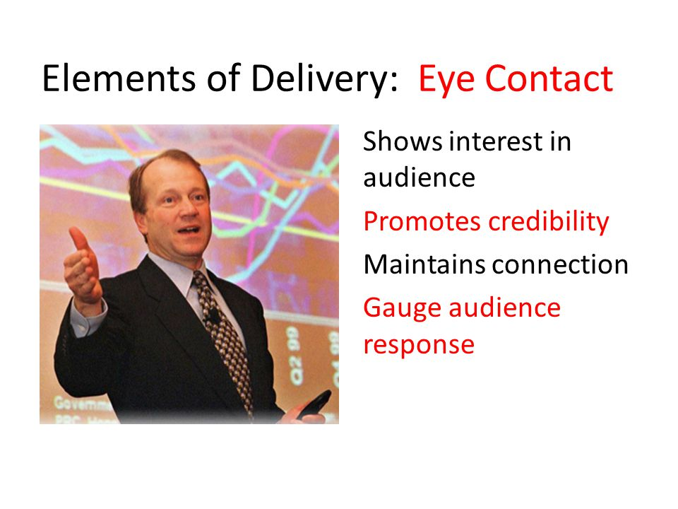 Elements of Delivery: Eye Contact Shows interest in audience Promotes credibility Maintains connection Gauge audience response