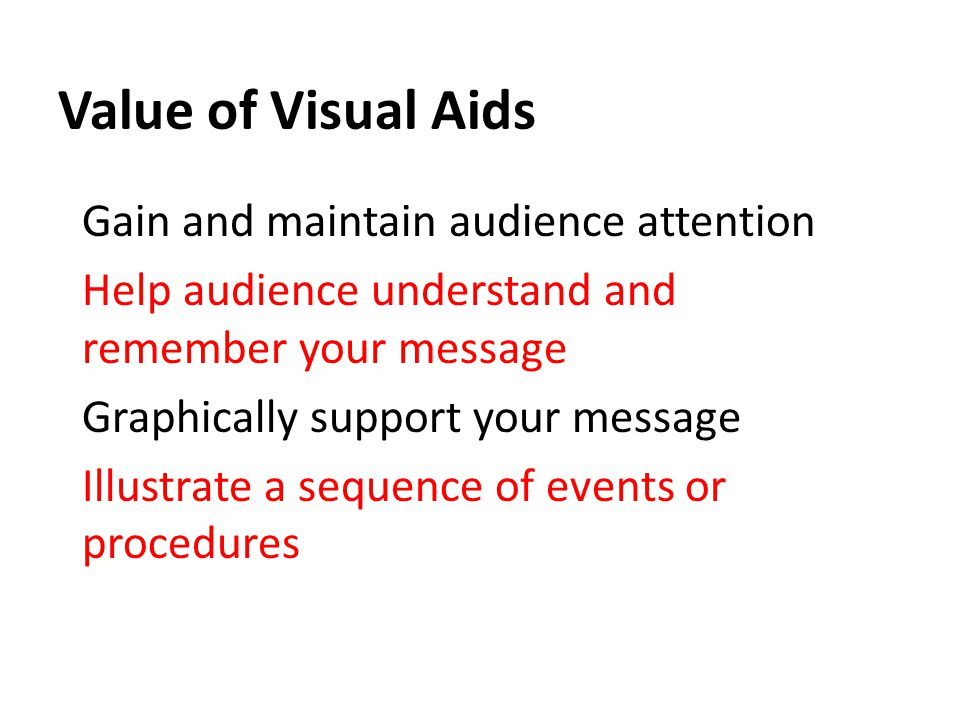 Value of Visual Aids Gain and maintain audience attention Help audience understand and remember your message Graphically support your message Illustrate a sequence of events or procedures
