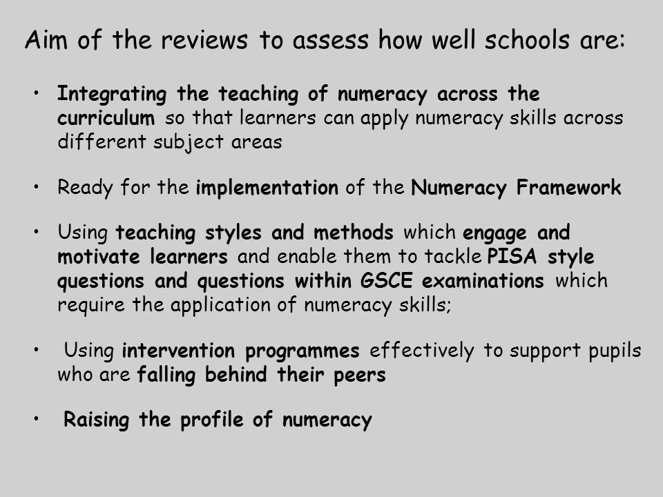 Aim of the reviews to assess how well schools are: Integrating the teaching of numeracy across the curriculum so that learners can apply numeracy skills across different subject areas Ready for the implementation of the Numeracy Framework Using teaching styles and methods which engage and motivate learners and enable them to tackle PISA style questions and questions within GSCE examinations which require the application of numeracy skills; Using intervention programmes effectively to support pupils who are falling behind their peers Raising the profile of numeracy