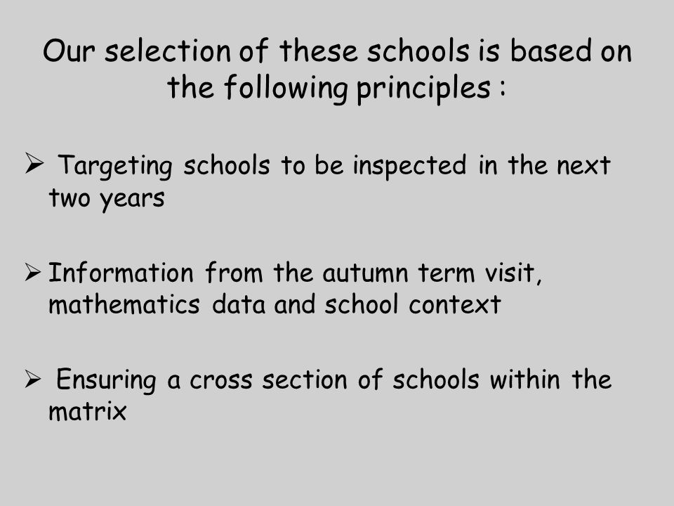 Our selection of these schools is based on the following principles :  Targeting schools to be inspected in the next two years  Information from the autumn term visit, mathematics data and school context  Ensuring a cross section of schools within the matrix