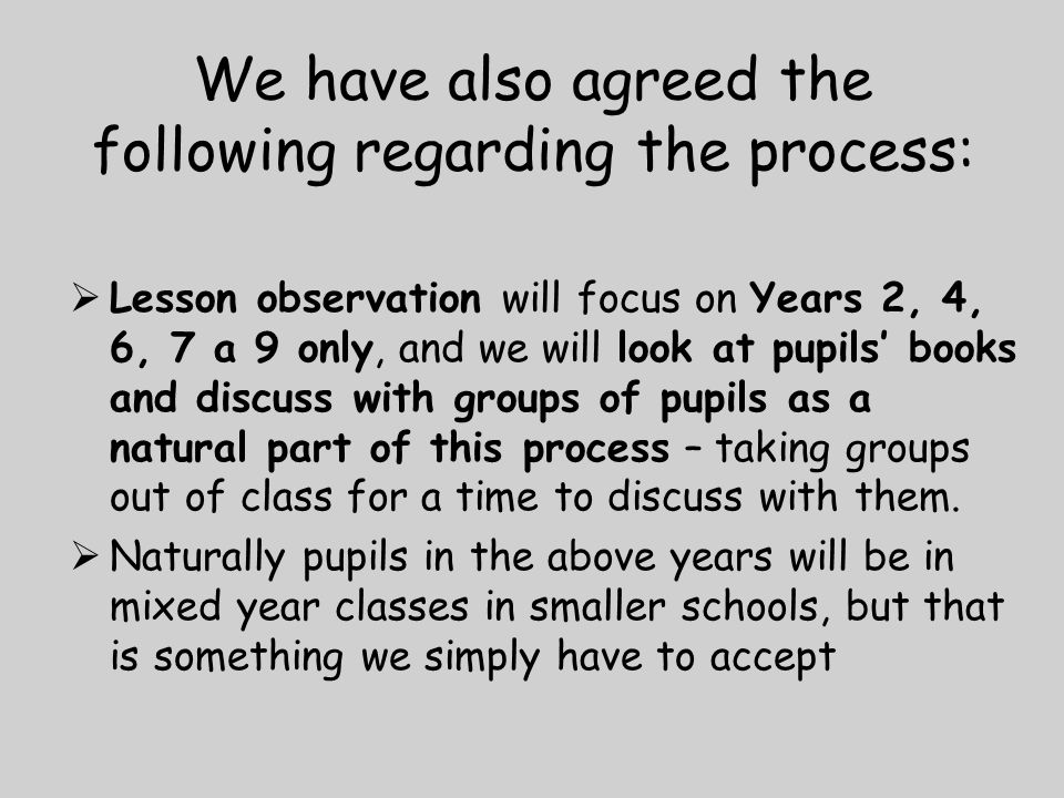 We have also agreed the following regarding the process:  Lesson observation will focus on Years 2, 4, 6, 7 a 9 only, and we will look at pupils' books and discuss with groups of pupils as a natural part of this process – taking groups out of class for a time to discuss with them.