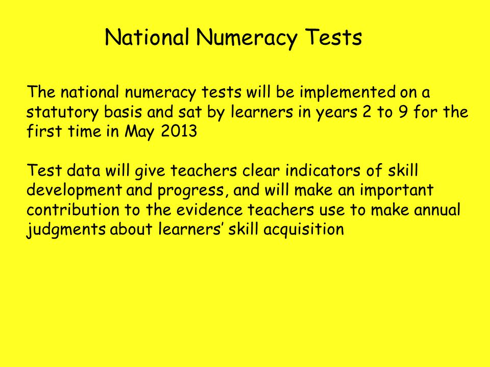 National Numeracy Tests The national numeracy tests will be implemented on a statutory basis and sat by learners in years 2 to 9 for the first time in May 2013 Test data will give teachers clear indicators of skill development and progress, and will make an important contribution to the evidence teachers use to make annual judgments about learners' skill acquisition