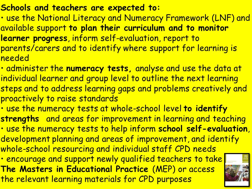 Schools and teachers are expected to: use the National Literacy and Numeracy Framework (LNF) and available support to plan their curriculum and to monitor learner progress, inform self-evaluation, report to parents/carers and to identify where support for learning is needed administer the numeracy tests, analyse and use the data at individual learner and group level to outline the next learning steps and to address learning gaps and problems creatively and proactively to raise standards use the numeracy tests at whole-school level to identify strengths and areas for improvement in learning and teaching use the numeracy tests to help inform school self-evaluation, development planning and areas of improvement, and identify whole-school resourcing and individual staff CPD needs encourage and support newly qualified teachers to take The Masters in Educational Practice (MEP) or access the relevant learning materials for CPD purposes
