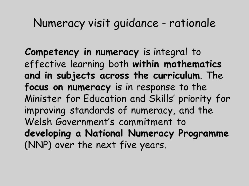 Numeracy visit guidance - rationale Competency in numeracy is integral to effective learning both within mathematics and in subjects across the curriculum.