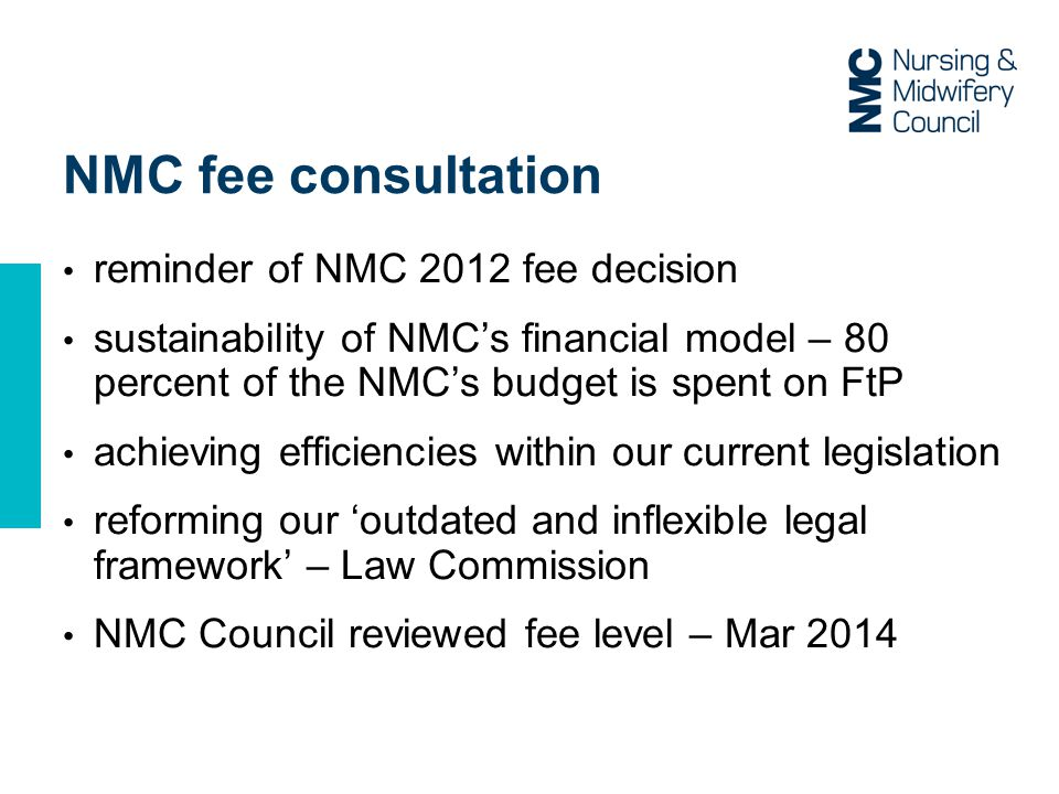 NMC fee consultation reminder of NMC 2012 fee decision sustainability of NMC's financial model – 80 percent of the NMC's budget is spent on FtP achieving efficiencies within our current legislation reforming our 'outdated and inflexible legal framework' – Law Commission NMC Council reviewed fee level – Mar 2014