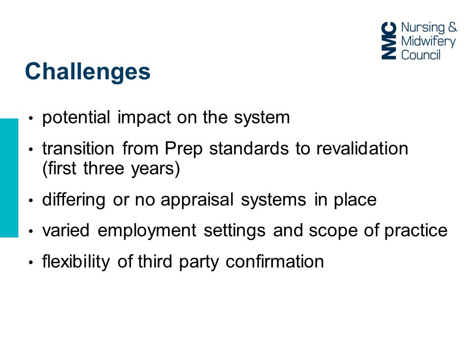 Challenges potential impact on the system transition from Prep standards to revalidation (first three years) differing or no appraisal systems in place varied employment settings and scope of practice flexibility of third party confirmation