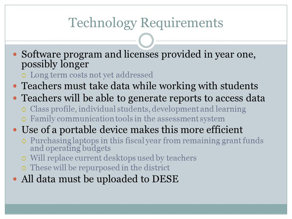 Technology Requirements Software program and licenses provided in year one, possibly longer  Long term costs not yet addressed Teachers must take data while working with students Teachers will be able to generate reports to access data  Class profile, individual students, development and learning  Family communication tools in the assessment system Use of a portable device makes this more efficient  Purchasing laptops in this fiscal year from remaining grant funds and operating budgets  Will replace current desktops used by teachers  These will be repurposed in the district All data must be uploaded to DESE