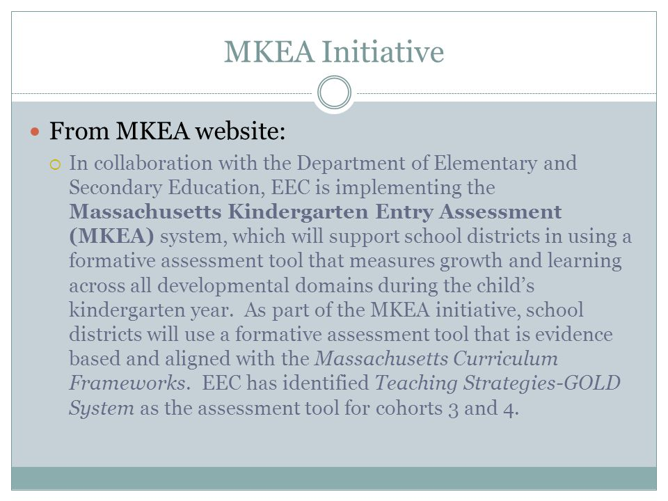 MKEA Initiative From MKEA website:  In collaboration with the Department of Elementary and Secondary Education, EEC is implementing the Massachusetts Kindergarten Entry Assessment (MKEA) system, which will support school districts in using a formative assessment tool that measures growth and learning across all developmental domains during the child's kindergarten year.