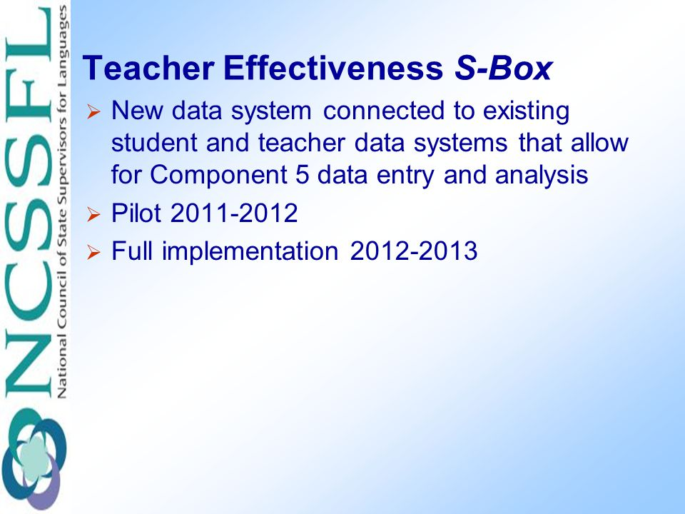 Teacher Effectiveness S-Box  New data system connected to existing student and teacher data systems that allow for Component 5 data entry and analysis  Pilot 2011-2012  Full implementation 2012-2013