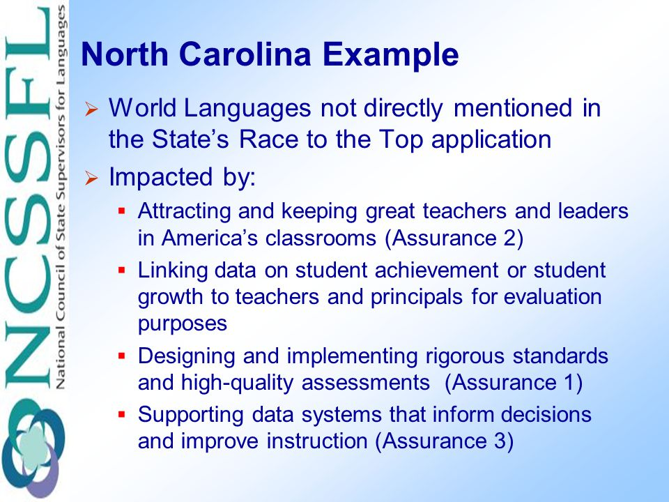 North Carolina Example  World Languages not directly mentioned in the State's Race to the Top application  Impacted by:  Attracting and keeping great teachers and leaders in America's classrooms (Assurance 2)  Linking data on student achievement or student growth to teachers and principals for evaluation purposes  Designing and implementing rigorous standards and high-quality assessments (Assurance 1)  Supporting data systems that inform decisions and improve instruction (Assurance 3)
