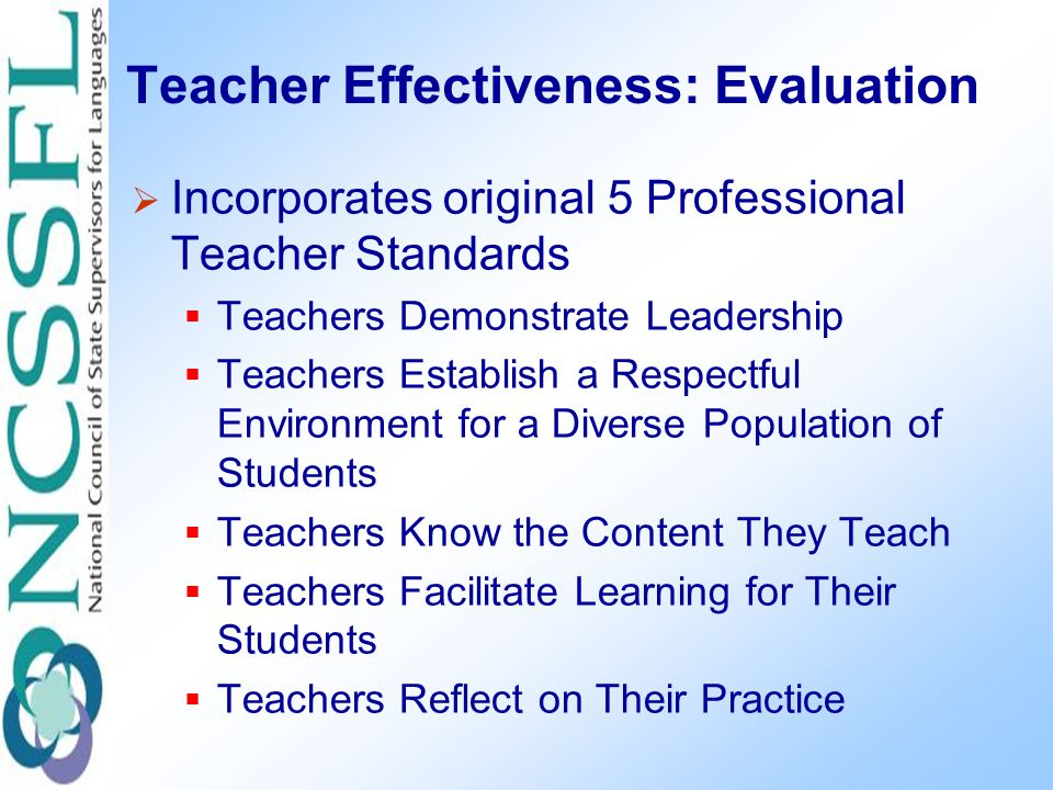 Teacher Effectiveness: Evaluation  Incorporates original 5 Professional Teacher Standards  Teachers Demonstrate Leadership  Teachers Establish a Respectful Environment for a Diverse Population of Students  Teachers Know the Content They Teach  Teachers Facilitate Learning for Their Students  Teachers Reflect on Their Practice