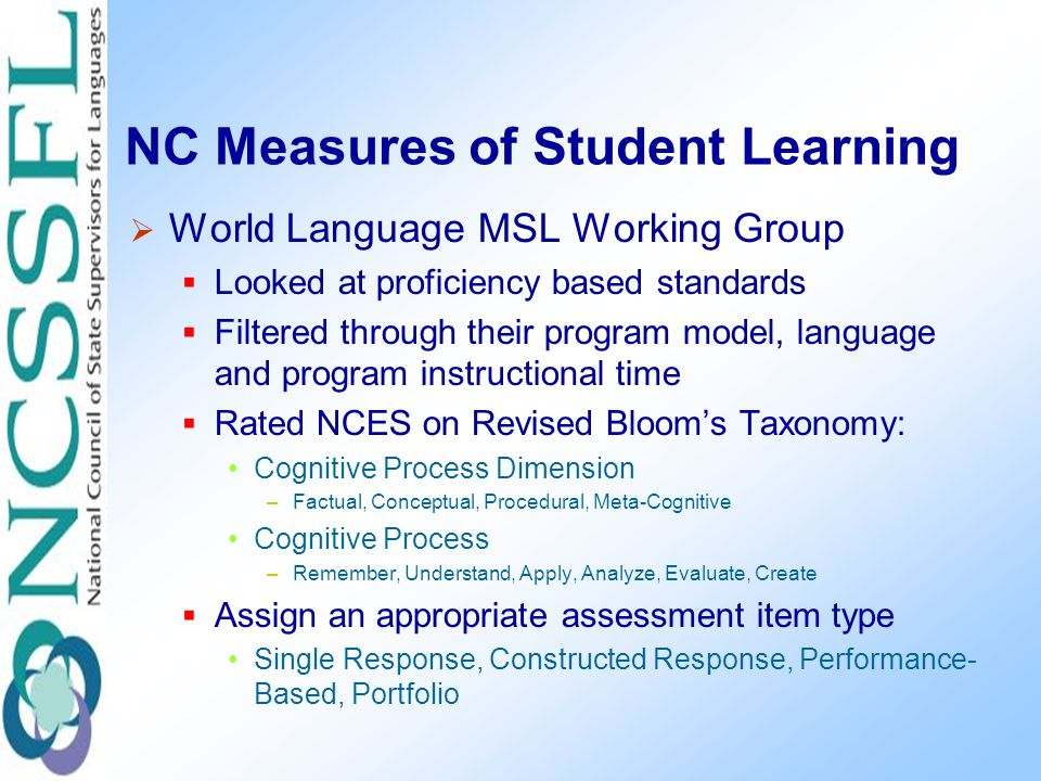 NC Measures of Student Learning  World Language MSL Working Group  Looked at proficiency based standards  Filtered through their program model, language and program instructional time  Rated NCES on Revised Bloom's Taxonomy: Cognitive Process Dimension –Factual, Conceptual, Procedural, Meta-Cognitive Cognitive Process –Remember, Understand, Apply, Analyze, Evaluate, Create  Assign an appropriate assessment item type Single Response, Constructed Response, Performance- Based, Portfolio