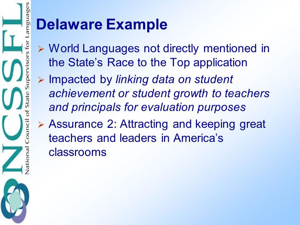 Delaware Example  World Languages not directly mentioned in the State's Race to the Top application  Impacted by linking data on student achievement or student growth to teachers and principals for evaluation purposes  Assurance 2: Attracting and keeping great teachers and leaders in America's classrooms