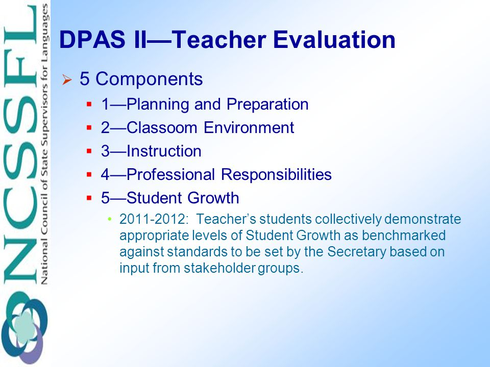 DPAS II—Teacher Evaluation  5 Components  1—Planning and Preparation  2—Classoom Environment  3—Instruction  4—Professional Responsibilities  5—Student Growth 2011-2012: Teacher's students collectively demonstrate appropriate levels of Student Growth as benchmarked against standards to be set by the Secretary based on input from stakeholder groups.