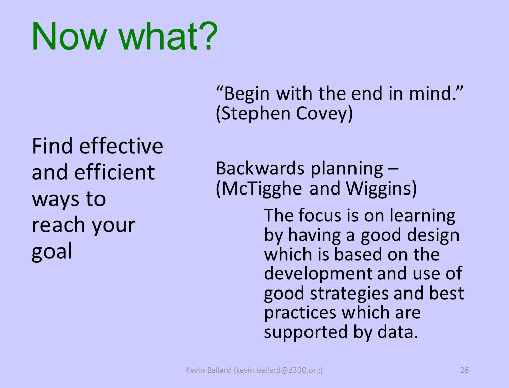 Begin with the end in mind. (Stephen Covey) Backwards planning – (McTigghe and Wiggins) The focus is on learning by having a good design which is based on the development and use of good strategies and best practices which are supported by data.