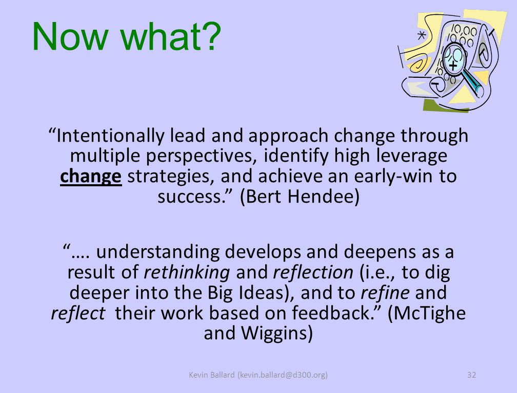 Intentionally lead and approach change through multiple perspectives, identify high leverage change strategies, and achieve an early-win to success. (Bert Hendee) ….