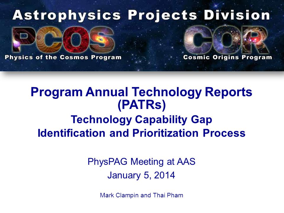 Program Annual Technology Reports (PATRs) Technology Capability Gap Identification and Prioritization Process PhysPAG Meeting at AAS January 5, 2014 Mark Clampin and Thai Pham