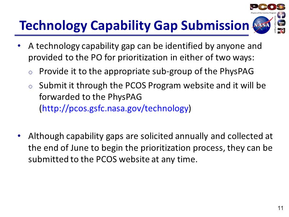 Technology Capability Gap Submission A technology capability gap can be identified by anyone and provided to the PO for prioritization in either of two ways: o Provide it to the appropriate sub-group of the PhysPAG o Submit it through the PCOS Program website and it will be forwarded to the PhysPAG (http://pcos.gsfc.nasa.gov/technology) Although capability gaps are solicited annually and collected at the end of June to begin the prioritization process, they can be submitted to the PCOS website at any time.