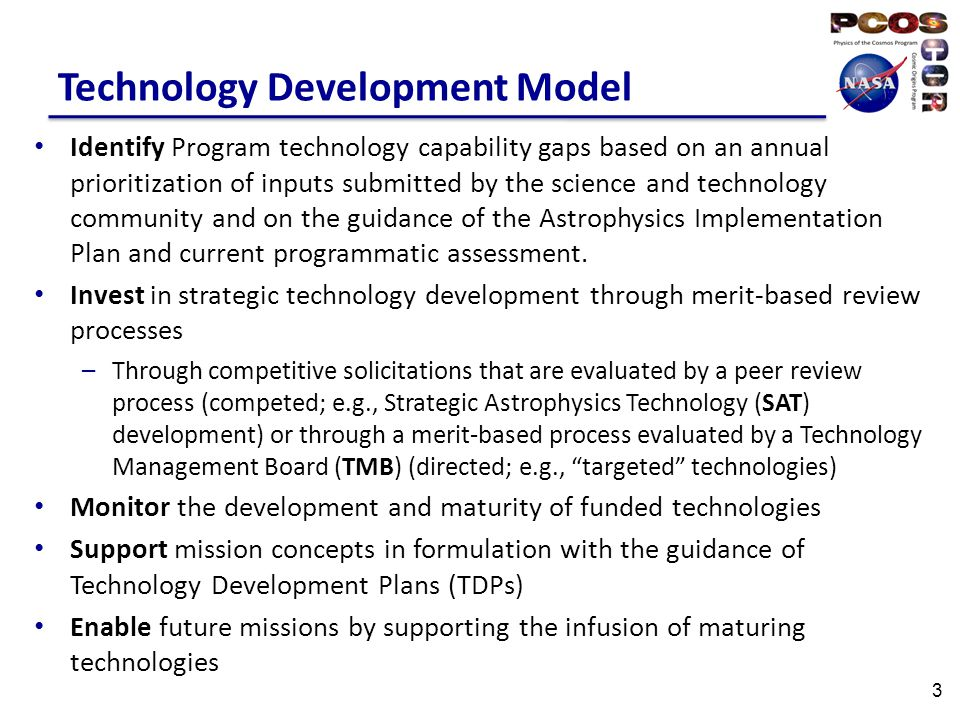 Technology Development Model Identify Program technology capability gaps based on an annual prioritization of inputs submitted by the science and technology community and on the guidance of the Astrophysics Implementation Plan and current programmatic assessment.