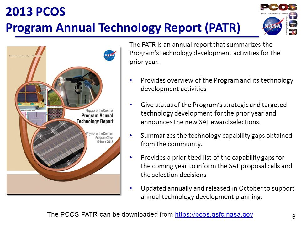 2013 PCOS Program Annual Technology Report (PATR) The PCOS PATR can be downloaded from https://pcos.gsfc.nasa.govhttps://pcos.gsfc.nasa.gov 6 The PATR is an annual report that summarizes the Program's technology development activities for the prior year.