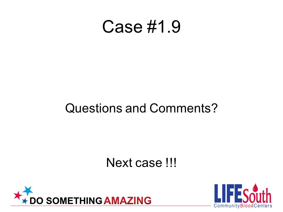 Case #1.9 Questions and Comments Next case !!!