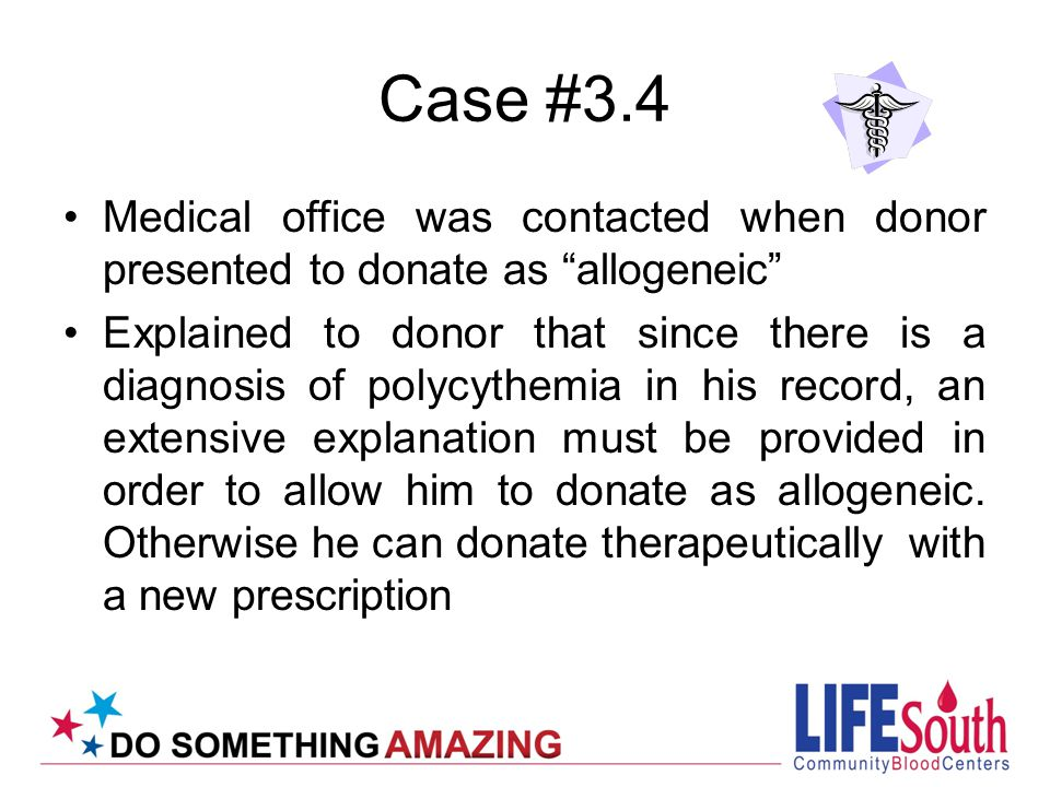 Case #3.4 Medical office was contacted when donor presented to donate as allogeneic Explained to donor that since there is a diagnosis of polycythemia in his record, an extensive explanation must be provided in order to allow him to donate as allogeneic.