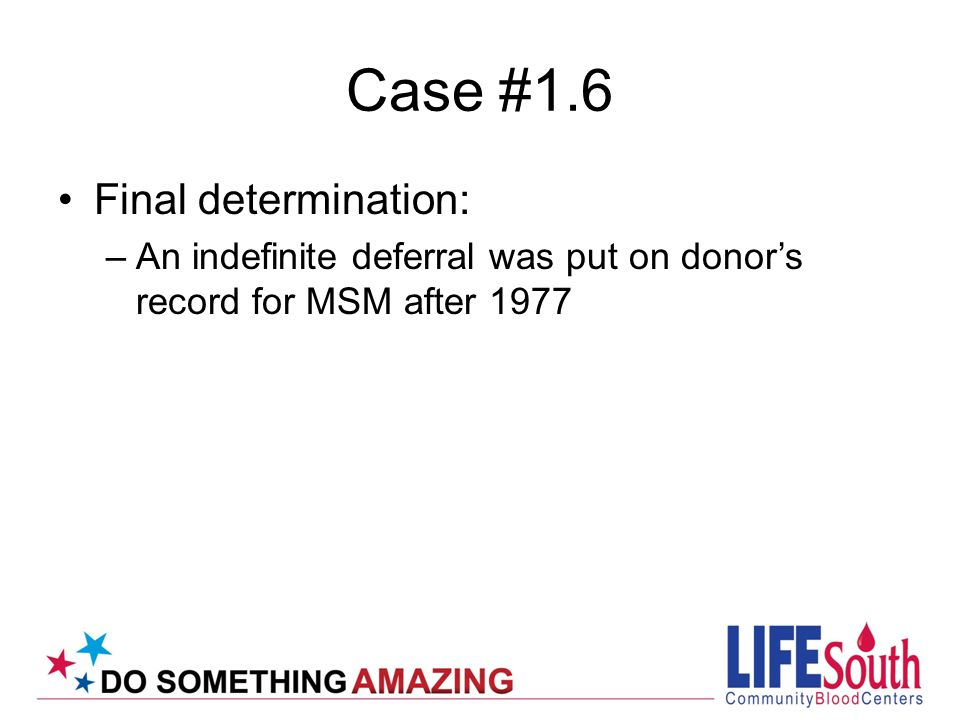 Case #1.7 Joint Statement before Advisory Committee on Blood Safety and Availability from AABB, ABC and ARC June 15, 2010 Since 2006 these organizations have recommended a change in the FDA deferral criteria for prospective blood donors who have had sexual contact with another male (MSM) Change proposed 12 month since last MSM