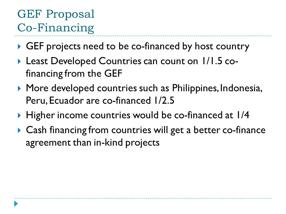 GEF Proposal Co-Financing  GEF projects need to be co-financed by host country  Least Developed Countries can count on 1/1.5 co- financing from the