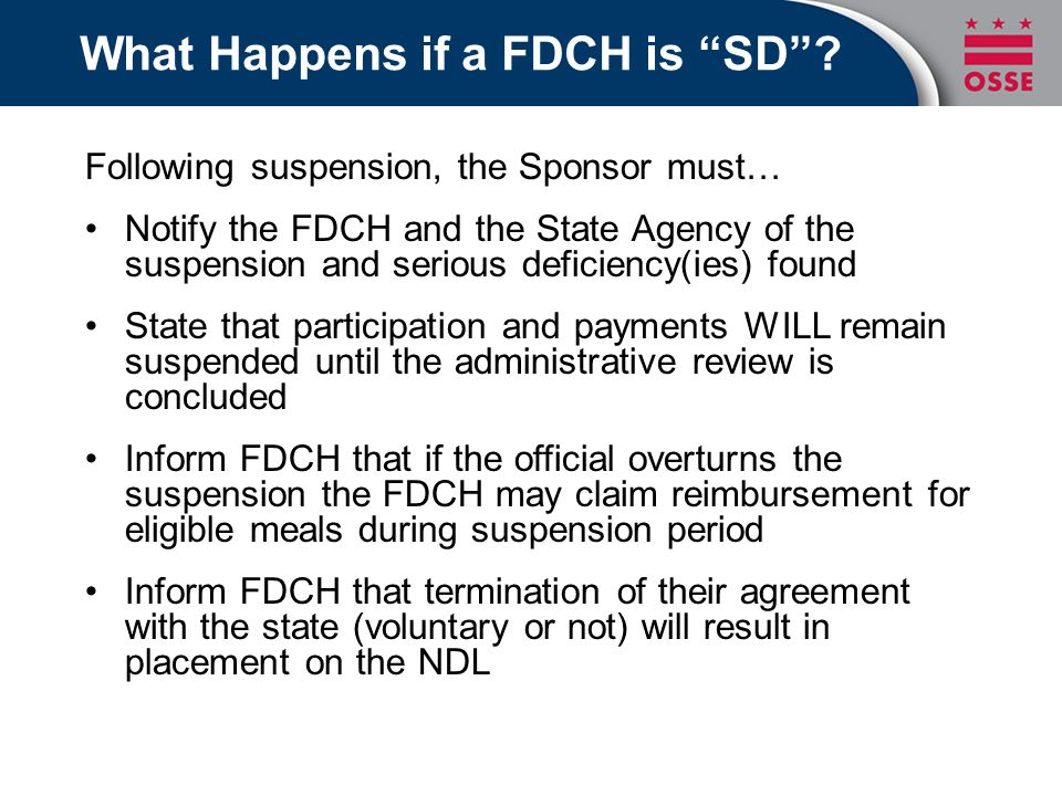 Following suspension, the Sponsor must… Notify the FDCH and the State Agency of the suspension and serious deficiency(ies) found State that participation and payments WILL remain suspended until the administrative review is concluded Inform FDCH that if the official overturns the suspension the FDCH may claim reimbursement for eligible meals during suspension period Inform FDCH that termination of their agreement with the state (voluntary or not) will result in placement on the NDL What Happens if a FDCH is SD
