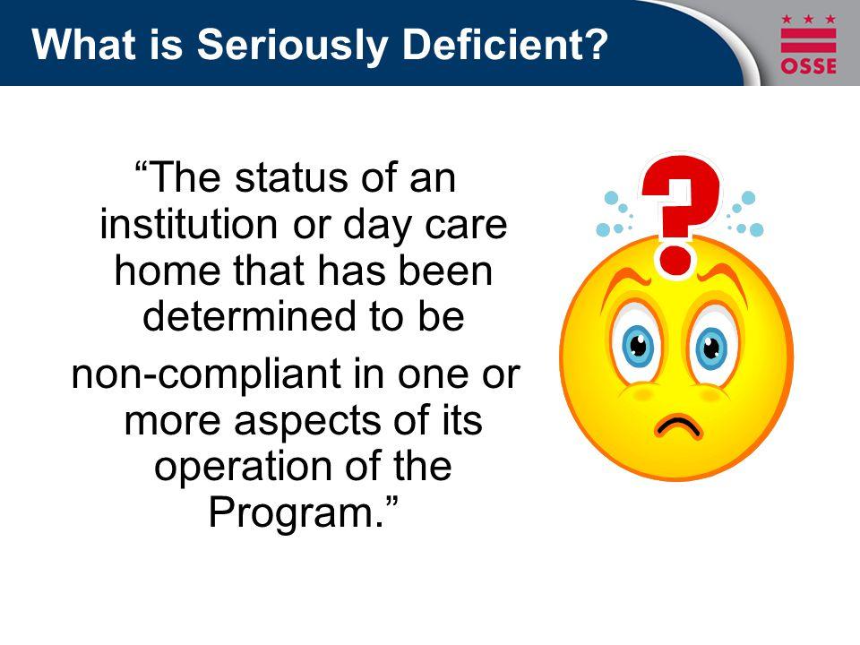 """What is Seriously Deficient? """"The status of an institution or day care home that has been determined to be non-compliant in one or more aspects of its"""