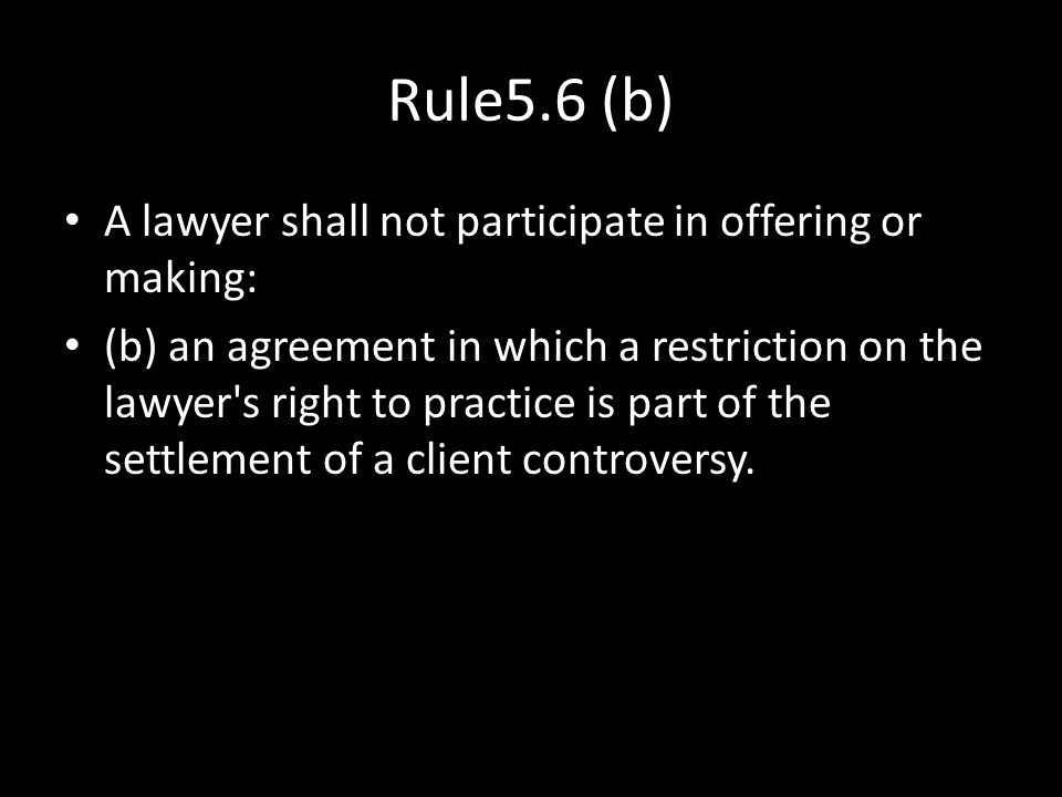 Rule5.6 (b) A lawyer shall not participate in offering or making: (b) an agreement in which a restriction on the lawyer's right to practice is part of