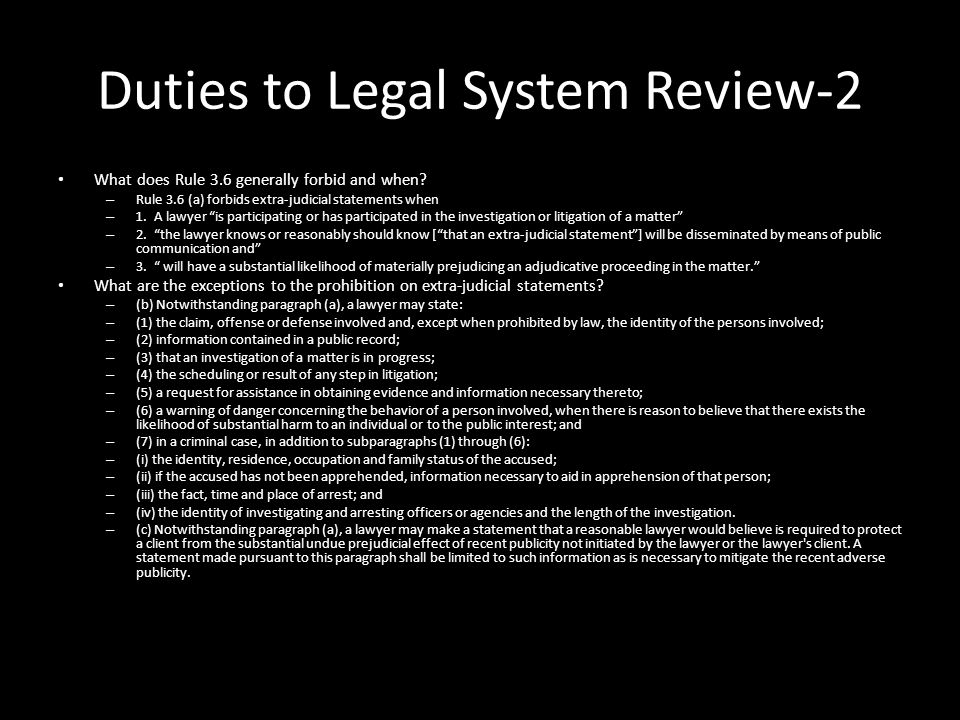 """Duties to Legal System Review-2 What does Rule 3.6 generally forbid and when? – Rule 3.6 (a) forbids extra-judicial statements when – 1. A lawyer """"is"""