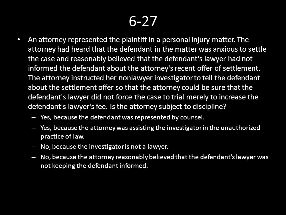 6-27 An attorney represented the plaintiff in a personal injury matter. The attorney had heard that the defendant in the matter was anxious to settle