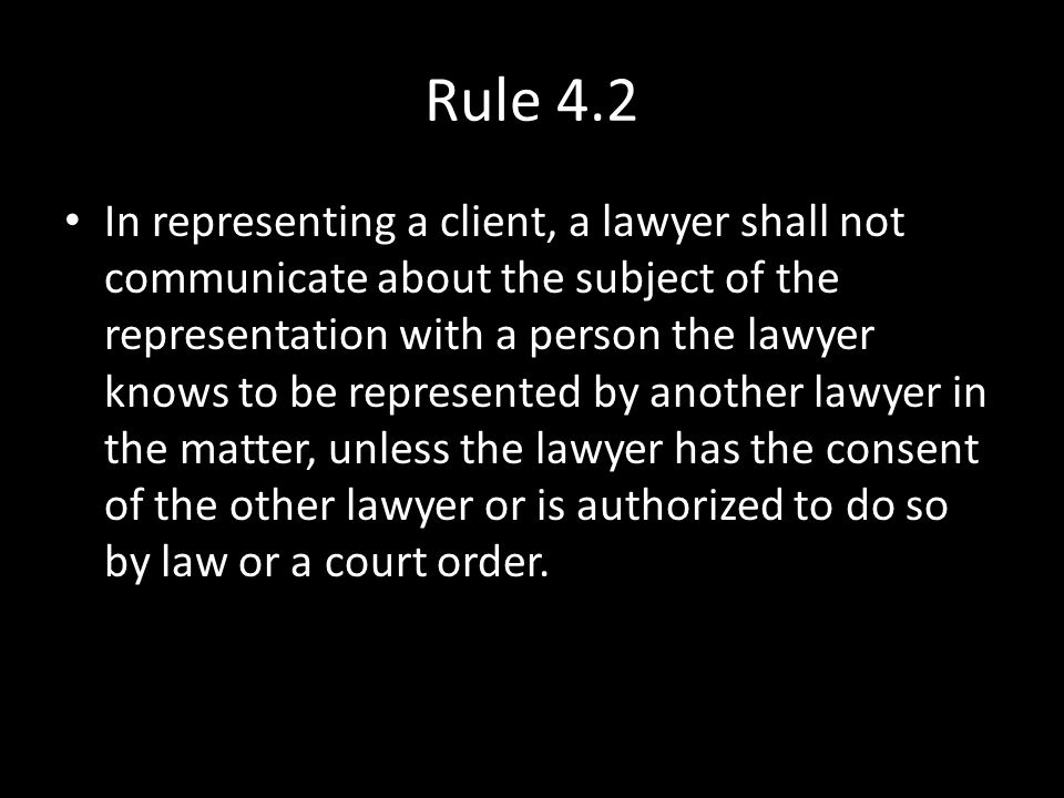 Rule 4.2 In representing a client, a lawyer shall not communicate about the subject of the representation with a person the lawyer knows to be represe