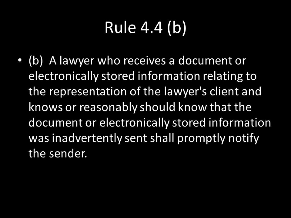 Rule 4.4 (b) (b) A lawyer who receives a document or electronically stored information relating to the representation of the lawyer's client and knows