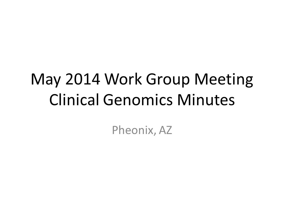 May 2014 Work Group Meeting Clinical Genomics Minutes Pheonix, AZ