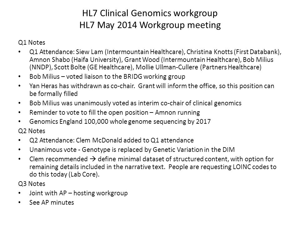 HL7 Clinical Genomics workgroup HL7 May 2014 Workgroup meeting Q1 Notes Q1 Attendance: Siew Lam (Intermountain Healthcare), Christina Knotts (First Databank), Amnon Shabo (Haifa University), Grant Wood (Intermountain Healthcare), Bob Milius (NNDP), Scott Bolte (GE Healthcare), Mollie Ullman-Cullere (Partners Healthcare) Bob Milius – voted liaison to the BRIDG working group Yan Heras has withdrawn as co-chair.