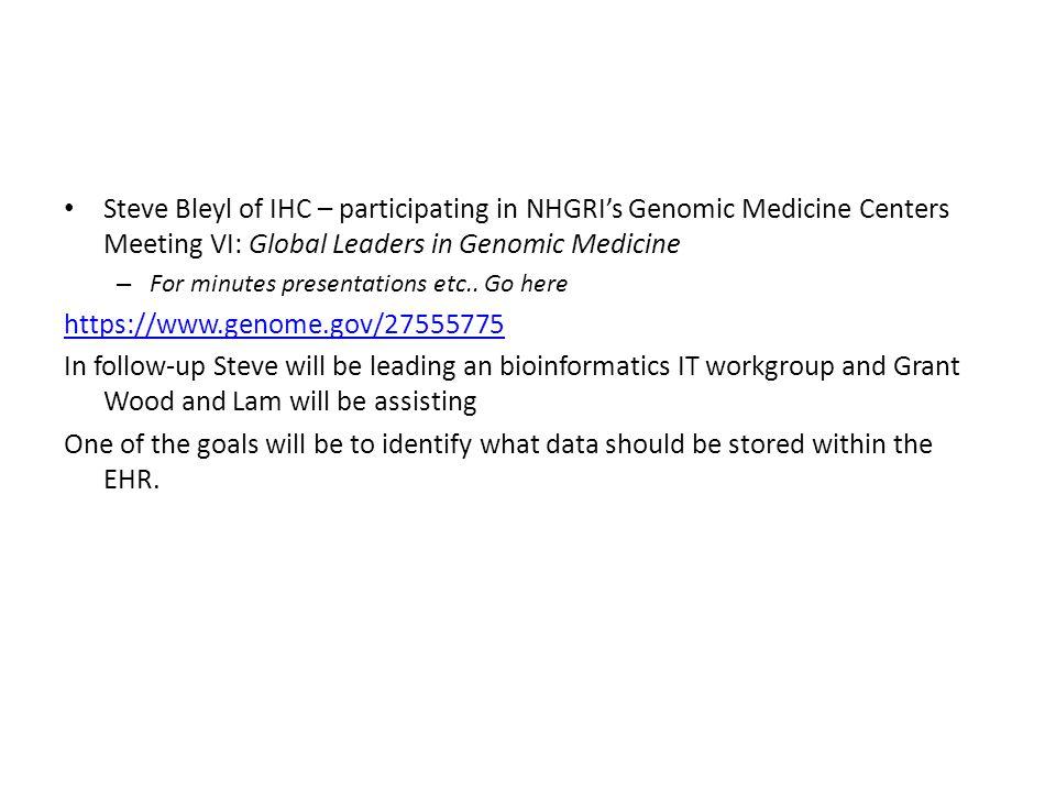 Steve Bleyl of IHC – participating in NHGRI's Genomic Medicine Centers Meeting VI: Global Leaders in Genomic Medicine – For minutes presentations etc..