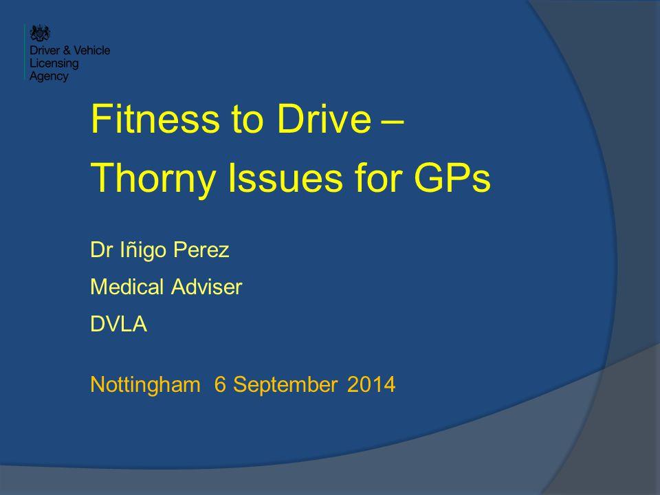 Fitness to Drive – Thorny Issues for GPs Dr Iñigo Perez Medical Adviser DVLA Nottingham 6 September 2014