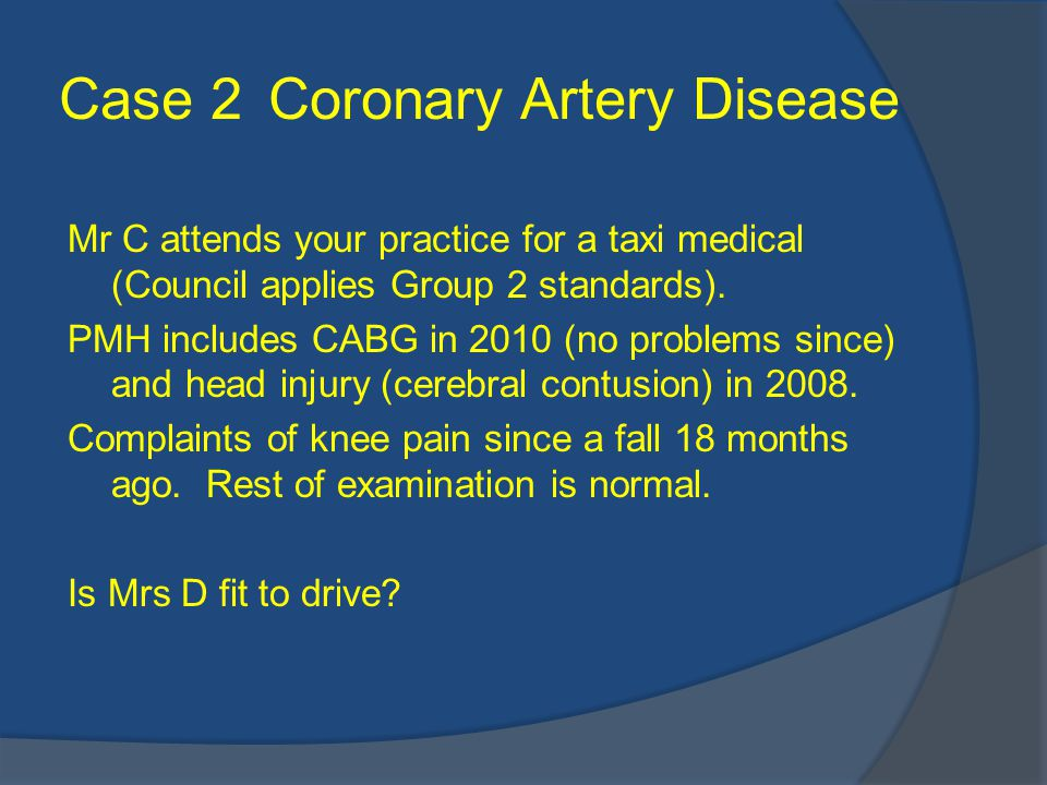 Case 2Coronary Artery Disease Mr C attends your practice for a taxi medical (Council applies Group 2 standards).