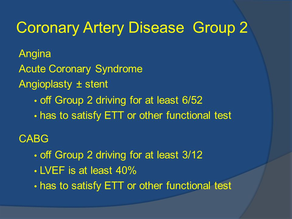 Coronary Artery Disease Group 2 Angina Acute Coronary Syndrome Angioplasty ± stent off Group 2 driving for at least 6/52 has to satisfy ETT or other functional test CABG off Group 2 driving for at least 3/12 LVEF is at least 40% has to satisfy ETT or other functional test