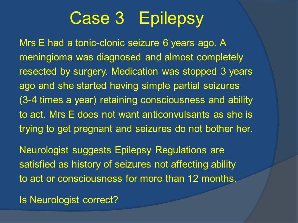 Case 3 Epilepsy Mrs E had a tonic-clonic seizure 6 years ago.